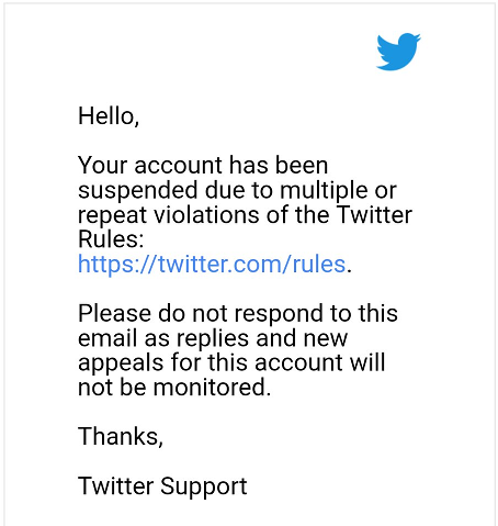 "Email from Twitter ""Hello, Your account has been suspended due to multiple or repeat violations of the Twitter Rules: https://twitter.com/rules. Please do not respond to this email as replies and new appeals for this account will not be monitored. Thanks, Twitter Support"""